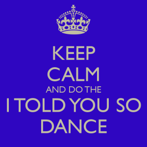 keep-calm-and-do-the-i-told-you-so-dance